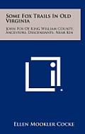Some Fox Trails in Old Virginia: John Fox of King William County, Ancestors, Descendants, Near Kin