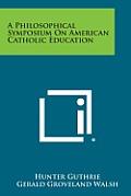 A Philosophical Symposium on American Catholic Education