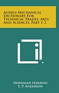 Audels Mechanical Dictionary for Technical Trades, Arts and Sciences, Part 1-2