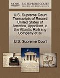 U.S. Supreme Court Transcripts of Record United States of America, Appellant, V. the Atlantic Refining Company et al.