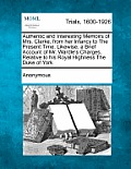 Authentic and Interesting Memoirs of Mrs. Clarke, from Her Infancy to the Present Time. Likewise, a Brief Account of Mr. Wardle's Charges, Relative to