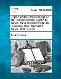 Report of the Proceedings on the Petition of Mrs. Sarah M. Jarvis, for a Divorce from Her Husband, REV. Samuel F. Jarvis, D.D., L.L.D.