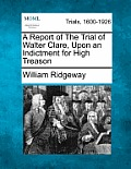 A Report Of The Trial Of Walter Clare, Upon An Indictment For High Treason by William Ridgeway