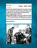 The Case of the Roxbury Flats with a Note on the Early Government and Legislation of the Massachusetts Colony and the Title in the Sea Shore of Massac