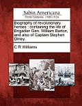 Biography Of Revolutionary Heroes: Containing The Life Of Brigadier Gen. William Barton, & Also Of Captain... by C. R. Williams