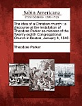 The Idea of a Christian Church: A Discourse at the Installation of Theodore Parker as Minister of the Twenty-Eighth Congregational Church in Boston, J