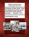 A History of New York: From the Beginning of the World to the End of the Dutch Dynasty ... Volume 1 of 2 Cover