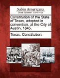 Constitution Of The State Of Texas, Adopted In Convention, At The City Of Austin, 1845. by Texas Constitution