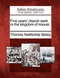 Five Years' Church Work In The Kingdom Of Hawaii. by Thomas Nettleship Staley