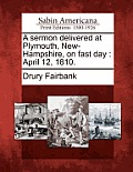 A Sermon Delivered At Plymouth, New-Hampshire, On Fast Day: April 12, 1810. by Drury Fairbank