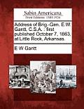 Address Of Brig.-Gen. E.W. Gantt, C.S.A.: First Published October 7, 1863, At Little Rock, Arkansas. by E. W. Gantt