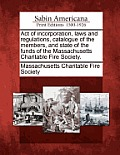 Act Of Incorporation, Laws & Regulations, Catalogue Of The Members, & State Of The Funds Of The... by Massachusetts Charitable Fire Society