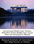 Correctional Health Care: Women Offenders Prison Health Care: Lesson Plans & Participant's Manual by National Institute Of Corrections U. S.