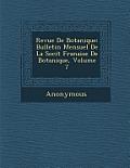 Revue de Botanique: Bulletin Mensuel de La Soci T Fran Aise de Botanique, Volume 7