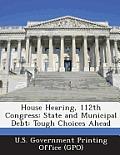 House Hearing, 112th Congress: State and Municipal Debt: Tough Choices Ahead