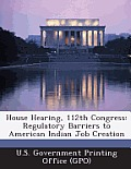 House Hearing, 112th Congress: Regulatory Barriers to American Indian Job Creation
