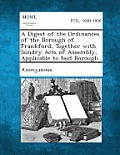 A Digest of the Ordinances of the Borough of Frankford, Together with Sundry Acts of Assembly, Applicable to Said Borough.