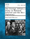 Our Foreign Affairs a Study in National Interest and the New Diplomacy.