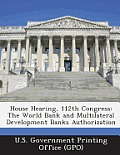House Hearing, 112th Congress: The World Bank and Multilateral Development Banks Authorization