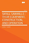 Small Sawmills: Their Equipment, Construction, and Operation