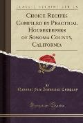 Choice Recipes Compiled by Practical Housekeepers of Sonoma County, California (Classic Reprint)