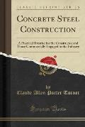 Concrete Steel Construction: A Practical Treatise For The Constructor & Those Commercially Engaged In The... by Claude Allen Porter Turner