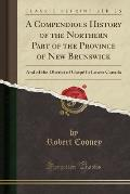 A Compendious History Of The Northern Part Of The Province Of New Brunswick: & Of The District Of Gaspe In... by Robert Cooney