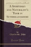 A Sportsman and Naturalist's Tour in Sutherlandshire (Classic Reprint)