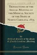 Transactions of the Annual Meeting of the Medical Society of the State of North Carolina, 1875 (Classic Reprint)