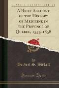 A Brief Account Of The History Of Medicine In The Province Of Quebec, 1535-1838 (Classic Reprint) by Herbert S. Birkett