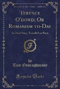 Terence O'Dowd; Or Romanism To-Day: An Irish Story, Founded On Facts (Classic Reprint) by Tom Oshaughnessy