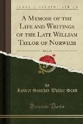 A Memoir Of The Life & Writings Of The Late William Taylor Of Norwich, Vol. 1 Of 2 (Classic Reprint) by Robert Southey Walter Scott