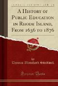 A History Of Public Education In Rhode Island, From 1636 To 1876 (Classic Reprint) by Thomas Blanchard Stockwell