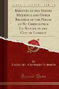 Minutes of the Vestry Meetings and Other Records of the Parish of St. Christopher Le Stocks, in the City of London (Classic Reprint)
