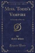 Miss. Todd's Vampire: A Comedy in One Act (Classic Reprint)