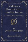 A Modern Monte Cristo and His Island: A Romantic Glimpse Into Goatology (Classic Reprint)