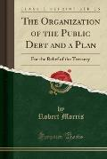 The Organization of the Public Debt and a Plan: For the Relief of the Treasury (Classic Reprint)