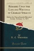 Remarks Upon the Life and Writings of Charles Sprague: Before the Massachusetts Historical Society, February 11, 1875 (Classic Reprint)