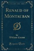 Renaud of Montauban (Classic Reprint)