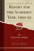 Report for the Academic Year, 1992-93 (Classic Reprint)