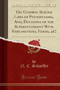 The Common School Laws of Pennsylvania, And, Decisions of the Superintendent with Explanations, Forms, &C (Classic Reprint)