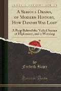 A Serious Drama, Of Modern History, How Danish Was Lost: A Peep Behind The Veiled Scenes Of Diplomacy, & A... by Fredrik Bajer