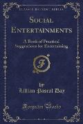 Social Entertainments: A Book of Practical Suggestions for Entertaining (Classic Reprint)