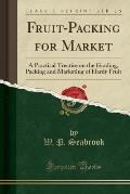 Fruit-Packing for Market: A Practical Treatise on the Grading, Packing and Marketing of Hardy Fruit (Classic Reprint)
