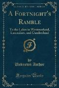 A Fortnight's Ramble: To the Lakes in Westmorland, Lancashire, and Cumberland (Classic Reprint)