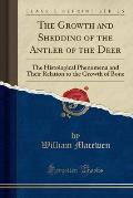The Growth and Shedding of the Antler of the Deer: The Histological Phenomena and Their Relation to the Growth of Bone (Classic Reprint)