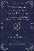 Westmoreland Dialect in Four Familiar Dialogues: In Which an Attempt Is Made to Illustrate the Provincial Idiom (Classic Reprint)