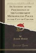 An Account of the Proceedings of the Government Metropolitan Police in the City of Canton (Classic Reprint)