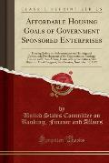 Affordable Housing Goals of Government Sponsored Enterprises: Hearing Before the Subcommittee on Housing and Community Development of the Committee on