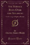 Air Service Boys Over the Atlantic: Or the Longest Flight on Record (Classic Reprint)